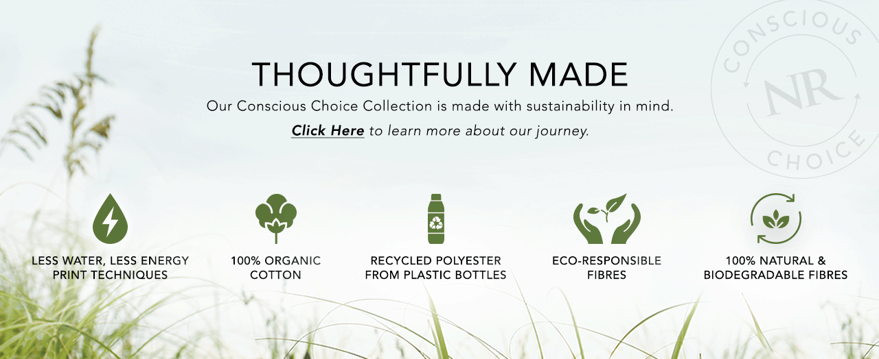 Thoughtfully Made. Our Conscious Choice Collection is made with sustainability in mind.